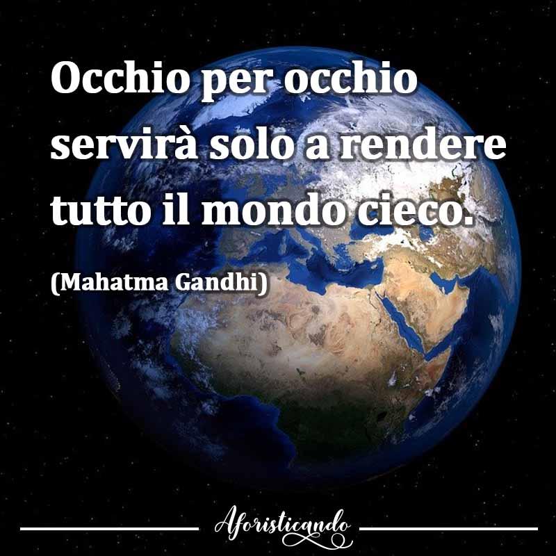 Frasi sulla violenza fisica - Occhio per occhio servirà solo a rendere tutto il mondo cieco Mahatma Gandhi - Aforisticando